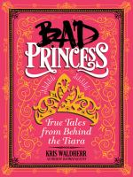 Bad princess : true tales from behind the tiara