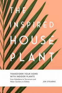 The inspired houseplant : transform your home with indoor plants from kokedama to terrariums to water gardens to edibles