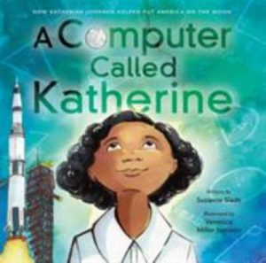 A computer called Katherine : how Katherine Johnson helped put America on the moon