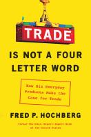 Trade Is Not a Four-letter Word : how six everyday products make the case for trade