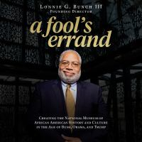A fool's errand [sound recording] : creating the National Museum of African American History and Culture in the age of Bush, Obama, and Trump
