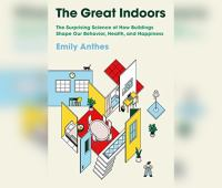 Great Indoors, The: The Surprising Science of How Buildings Shape Our Behavior, Health, And Happine